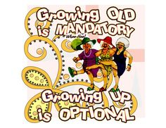 Fun over-the-hill sign: Women Friends quote: Growing OLD is MANDATORY. Growing UP is OPTIONAL.