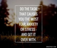 """Do the task that causes you the most fear, anxiety or stress - and get it over with."" Enjoy more from Brian Tracy http://pinterest.com/pin/24066179232236993"