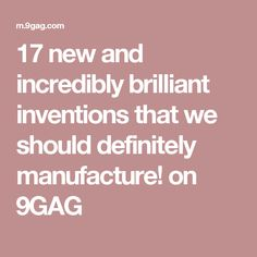 17 new and incredibly brilliant inventions that we should definitely manufacture! on 9GAG