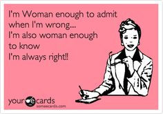 I'm Woman enough to admit when I'm wrong.... I'm also woman enough to know I'm always right!!