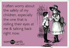 I often worry about the safety of my children, especially the one that is rolling their eyes at me and talking back right now.