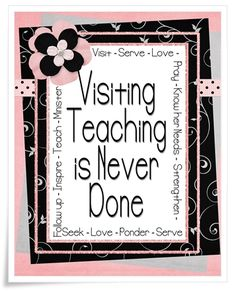 "Visiting Teaching Is Never Done  visiting teaching_is_never_donesm  ""Visiting teaching becomes the Lord's work when our focus is on people rather than percentages. In reality, visiting teaching is never finished. It is more a way of life than a task"" (Julie B. Beck, ""Relief Society: A Sacred Work,"" Ensign, Nov. 2009, 114)."