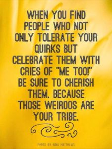 """When you find people who not only tolerate your quirks but celebrate them with cries of """"Me too!"""" be sure to cherish them because those weirdos are your tribe."""
