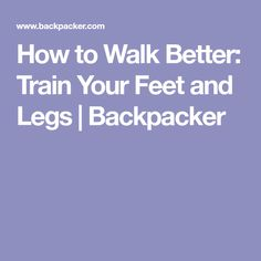 How to Walk Better: Train Your Feet and Legs   Backpacker