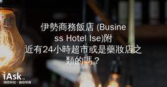 伊勢商務飯店 (Business Hotel Ise)附近有24小時超市或是藥妝店之類的嗎? by iAsk.tw