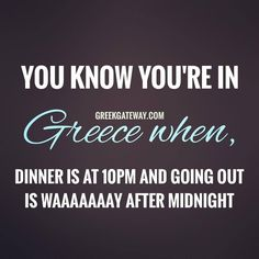 You know you're in greece when dinner is at 10 pm and going out is waaay after midnight. Greek Memes, Funny Greek, Greece Quotes, Athens Greece, Greece Trip, Greek Language, Greek Culture, Greek Life, Greek Recipes