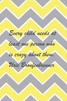 """Every child needs at least one person who is crazy about them."" Urie Bronfenbrenner"