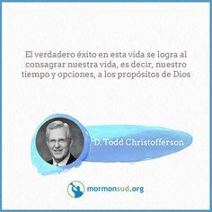 El verdadero éxito en esta vida se logra al consagrar nuestra vida, es decir, nuestro tiempo y opciones, a los propósitos de Dios.  D. Todd Christofferson