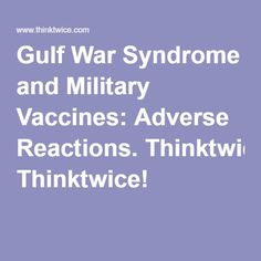 Gulf War Syndrome and Military Vaccines: Adverse Reactions. Thinktwice!