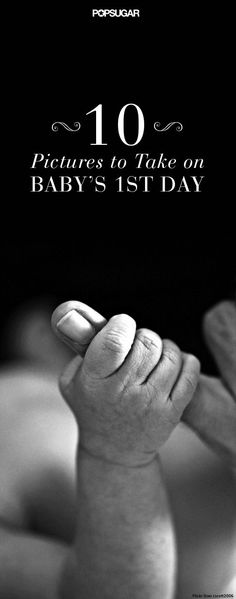 The 10 Pictures You Need to Take on Baby's First Day...good to have for the future