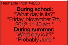"During School: ""What day is it?"" ""Friday, November 7th 2012 11:40 am."" During Summer: ""What day is it?"" ""Probably June."""