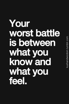 your worst battle is between what you know and what you feel
