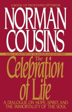 The Celebration of Life: A Dialogue on Hope, Spirit, and the Immortality of the Soul by Norman Cousins. a spiritual classic from the author of the national bestseller Anatomy of an Illness, which detailed Cousins' recovery from a fatal illness using mind/body healing techniques. A Celebration of Life further examines the relationship of mind and body.
