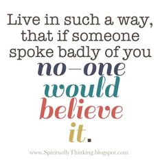 Live in such a way, that if someone spoke badly no one would believe it