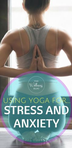 THE WELLNESS BLOG Using Yoga for Stress and Anxiety Wellbeing/Lifestyle/Yoga