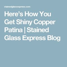 Here's How You Get Shiny Copper Patina | Stained Glass Express Blog