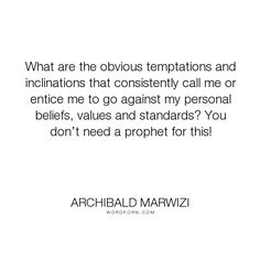 "Archibald Marwizi - ""What are the obvious temptations and inclinations that consistently call me or entice..."". life, inspirational, inspirational-quotes, growth, leadership, purpose, success-quotes, excellence, effectiveness, attitude-quotes, legacy-quotes"