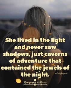 She lived in the light and never saw shadows, just caverns of adventure that contained the jewels of the night #adventure #positivity #attitude #jewels #shadow #light #shine