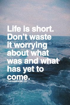 Life is short.  Don't waste it worrying about what was and what has yet to come.