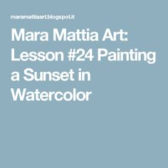 Mara Mattia Art: Lesson #24 Painting a Sunset in Watercolor