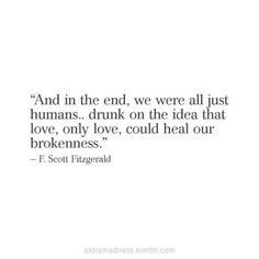and in the end, we were all just humans.. drunk on the idea that love, only love, could heal our brokenness. - f. scott fitzgerald