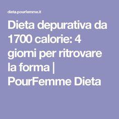 Dieta depurativa da 1700 calorie: 4 giorni per ritrovare la forma | PourFemme Dieta