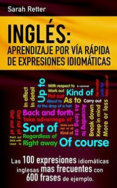 INGLES: APRENDIZAJE POR VIA RAPIDA DE EXPRESIONES IDIOMATICAS: Las 100 expresiones idiomáticas inglesas más frecuentes con 600 frases de ejemplo. by [Retter, Sarah]