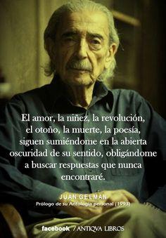 """""""El amor, la niñez, la revolución, el otoño, la muerte, la poesía, siguen sumiéndome en la abierta oscuridad de su sentido, obligándome a buscar respuestas que nunca encontraré."""" - Juan Gelman, Prólogo de su Antología personal (1993)"""