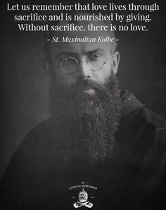 Without sacrifice, there is no love. Maximilian Kolbe Feast Day is August 14 Folks think I make no sense when I say this. Love without sacrifice for another is not love at all. Love means loss of self for the gain of another. Catholic Quotes, Catholic Prayers, Catholic Saints, Religious Quotes, Roman Catholic, Catholic Answers, Catholic Art, Catholic Gentleman, Great Quotes