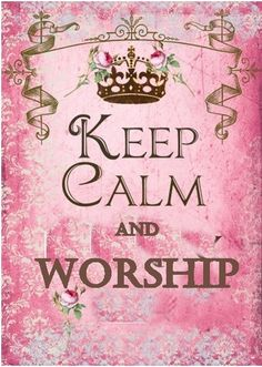 You are a child of the King , please keep calm and worship , cast your cares upon Him.
