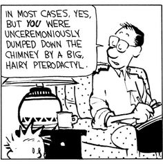 Calvin and Hobbes, Where do babies come from? of 3 DA) - In most cases, yes. But YOU were unceremoniously dumped down the chimney by a big, hairy pterodactyl. Calvin Y Hobbes, Best Cartoons Ever, Cool Cartoons, Hobbes And Bacon, Fathers Day Wishes, My Calvins, Worth Quotes, Belly Laughs, Fun Comics