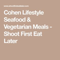 Cohen Lifestyle Seafood & Vegetarian Meals - Shoot First Eat Later