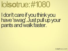I don't care if you think you have 'swag'. Just pull up your pants and walk faster
