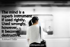 Eckhart Tolle   The mind is a superb instrument if used rightly. Used wrongly, however, it becomes destructive.