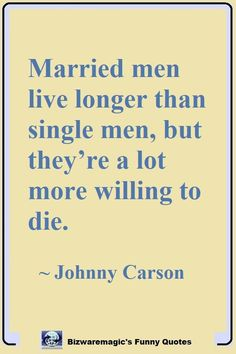 Married men live longer than single men, but they're a lot more willing to die. ~ Johnny Carson Click Here For More Funny Sayings. #funny #funnyquotes #quotes #quotestoliveby #dailyquote #oneliners #jokes