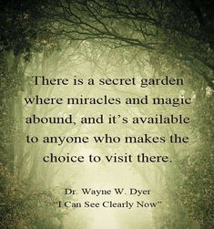 """There is a secret garden where miracles and magic abound, and its available to anyone who makes the choice to visit there. Dr Wayne Dyer """"I can see clearly now"""""""