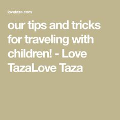 our tips and tricks for traveling with children! - Love TazaLove Taza