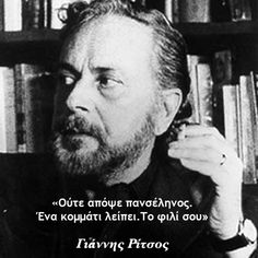 "Yiannis Ritsos is one of the most influential Greek poets. Politically active, he received the Lenin Peace Prize in His work is respected by acclaimed European poets, such as Louis Aragon, who once said that Ritsos was ""the greatest poet of our age. Quotes To Live By, Me Quotes, Funny Quotes, Life In Greek, Writers And Poets, Life Words, Greek Quotes, More Than Words, Poetry Quotes"