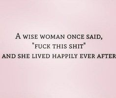"A wise woman once said, ""Fuck this shit"" and she lived happily ever after."