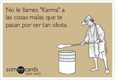 """No le llames """"Karma"""" a las cosas malas que te pasan por ser tan idiota."""