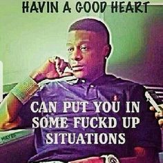 Good Heart can be a bad thing....~Boosie~