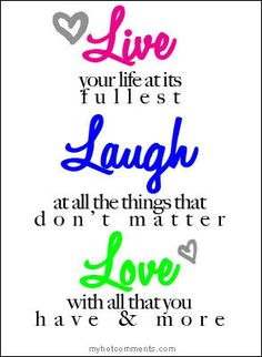 Live Your Life At It S Fullest Laugh All The Things That Don T Matter Love With You Have And More