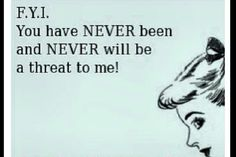 Nope!!!! I am me with all my flaws and you are you with all of your flaws!!!! Never a threat!!!F.Y.I.