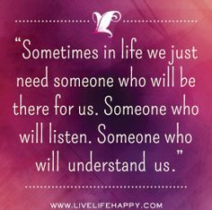 Sometimes in life we just need someone who will be there for us. Someone who will listen. Someone who will try to understand us. by deeplifequotes, via Flickr