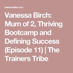 Vanessa Birch: Mum of 2, Thriving Bootcamp and Defining Success (Episode 11)   The Trainers Tribe