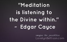"""""""Meditation is listening to the Divine within."""" Edgar Cayce"""