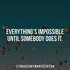 Everything's impossible until somebody does it.