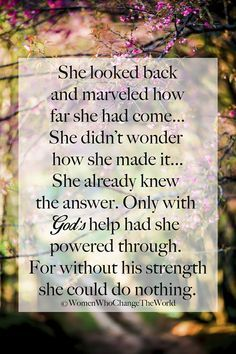 """She looked back and marveled how far she had come...She didn't wonder how she made it...she already know the answer. Only with God's help had she powered through. For without his strength she could do nothing."""
