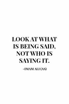 """Look at what is being said, not who is saying it."" -Imam Ali (AS) Hazrat Ali Sayings, Imam Ali Quotes, Hadith Quotes, Muslim Quotes, Quran Quotes, Religious Quotes, Wisdom Quotes, True Quotes, Words Quotes"