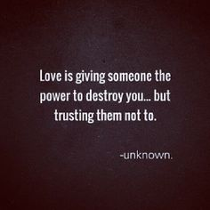 love is giving someone the power to destroy you and trusting them not to